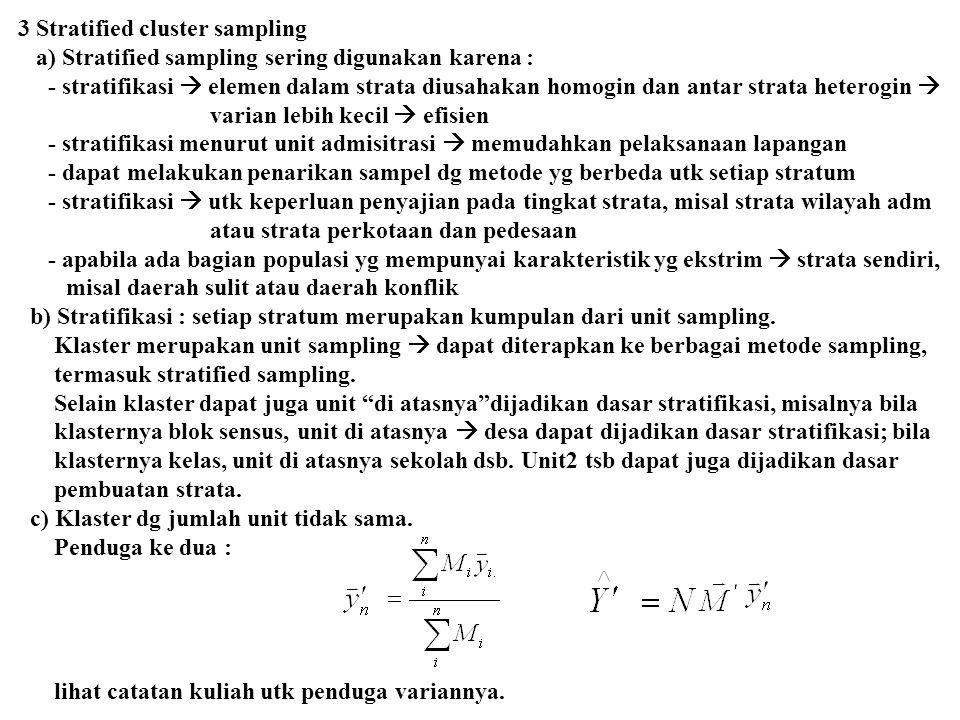 3 Stratified cluster sampling a) Stratified sampling sering digunakan karena : - stratifikasi  elemen dalam strata diusahakan homogin dan antar strata heterogin  varian lebih kecil  efisien - stratifikasi menurut unit admisitrasi  memudahkan pelaksanaan lapangan - dapat melakukan penarikan sampel dg metode yg berbeda utk setiap stratum - stratifikasi  utk keperluan penyajian pada tingkat strata, misal strata wilayah adm atau strata perkotaan dan pedesaan - apabila ada bagian populasi yg mempunyai karakteristik yg ekstrim  strata sendiri, misal daerah sulit atau daerah konflik b) Stratifikasi : setiap stratum merupakan kumpulan dari unit sampling.