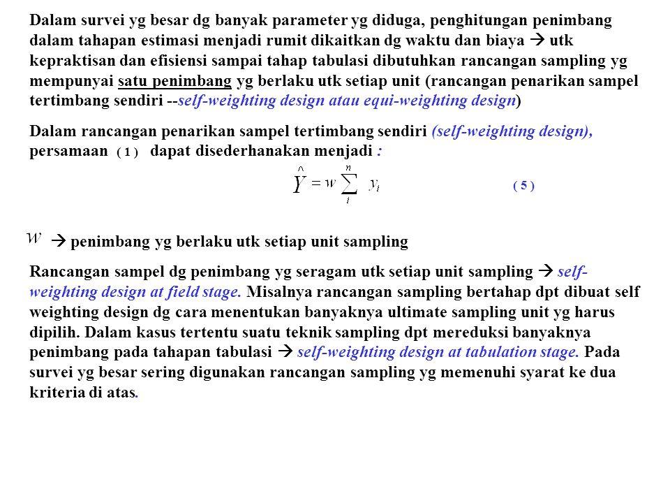Dalam survei yg besar dg banyak parameter yg diduga, penghitungan penimbang dalam tahapan estimasi menjadi rumit dikaitkan dg waktu dan biaya  utk kepraktisan dan efisiensi sampai tahap tabulasi dibutuhkan rancangan sampling yg mempunyai satu penimbang yg berlaku utk setiap unit (rancangan penarikan sampel tertimbang sendiri --self-weighting design atau equi-weighting design) Dalam rancangan penarikan sampel tertimbang sendiri (self-weighting design), persamaan dapat disederhanakan menjadi :  penimbang yg berlaku utk setiap unit sampling Rancangan sampel dg penimbang yg seragam utk setiap unit sampling  self- weighting design at field stage.