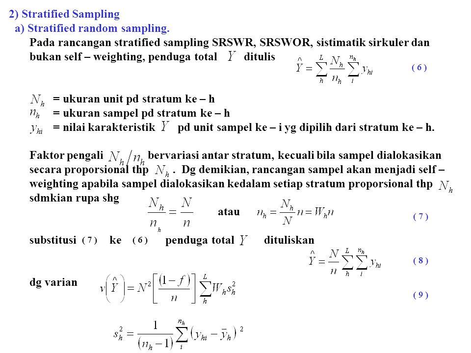 b) Stratified PPS sampling Pada rancangan stratified PPS sampling dg pemilihan pada strata secara PPSDP dg size, penduga yg tidak bias dari total karakteristik dituliskan = nilai variabel pd unit sampel ke – i stratum ke – h = size pemilihan sampel pd stratum ke – h,  total size = ukuran sampel pd stratum ke – h,  ukuran sampel secara keseluruhan (overall sample size) Rasio ( selanjutnya dinyatakan ) dapat diamati di lapangan atau diperoleh dari para pencacah secara mudah.