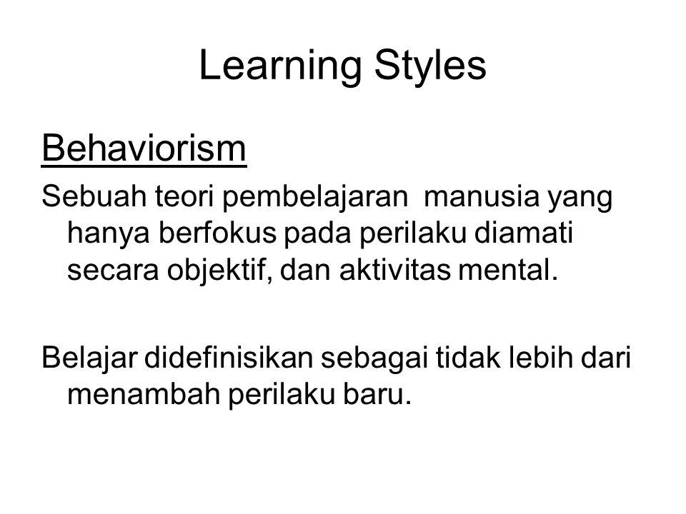 Learning Styles Behaviorism Sebuah teori pembelajaran manusia yang hanya berfokus pada perilaku diamati secara objektif, dan aktivitas mental. Belajar