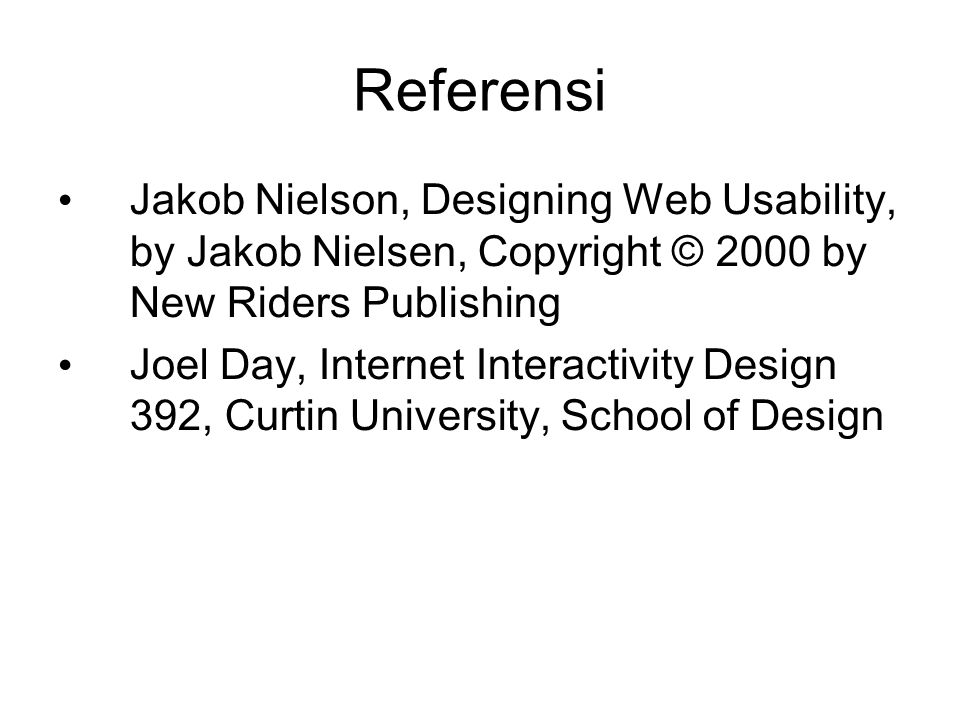 Referensi Jakob Nielson, Designing Web Usability, by Jakob Nielsen, Copyright © 2000 by New Riders Publishing Joel Day, Internet Interactivity Design 392, Curtin University, School of Design