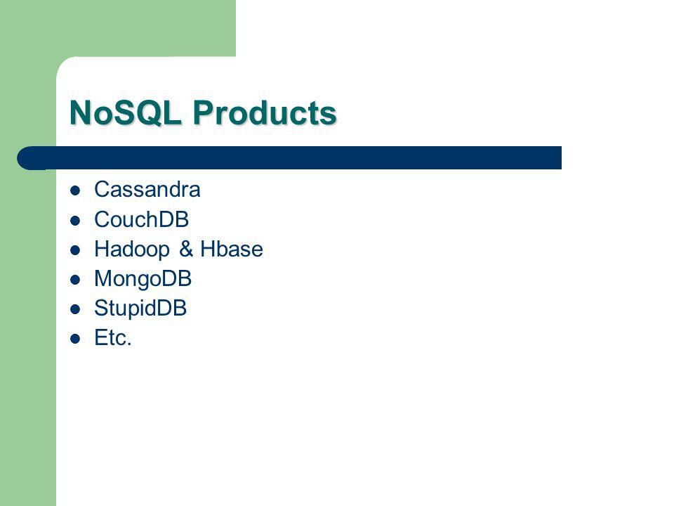 NoSQL Products Cassandra CouchDB Hadoop & Hbase MongoDB StupidDB Etc.