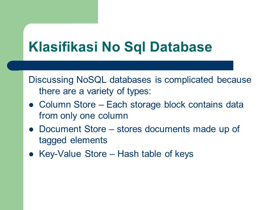 Klasifikasi No Sql Database Discussing NoSQL databases is complicated because there are a variety of types: Column Store – Each storage block contains data from only one column Document Store – stores documents made up of tagged elements Key-Value Store – Hash table of keys