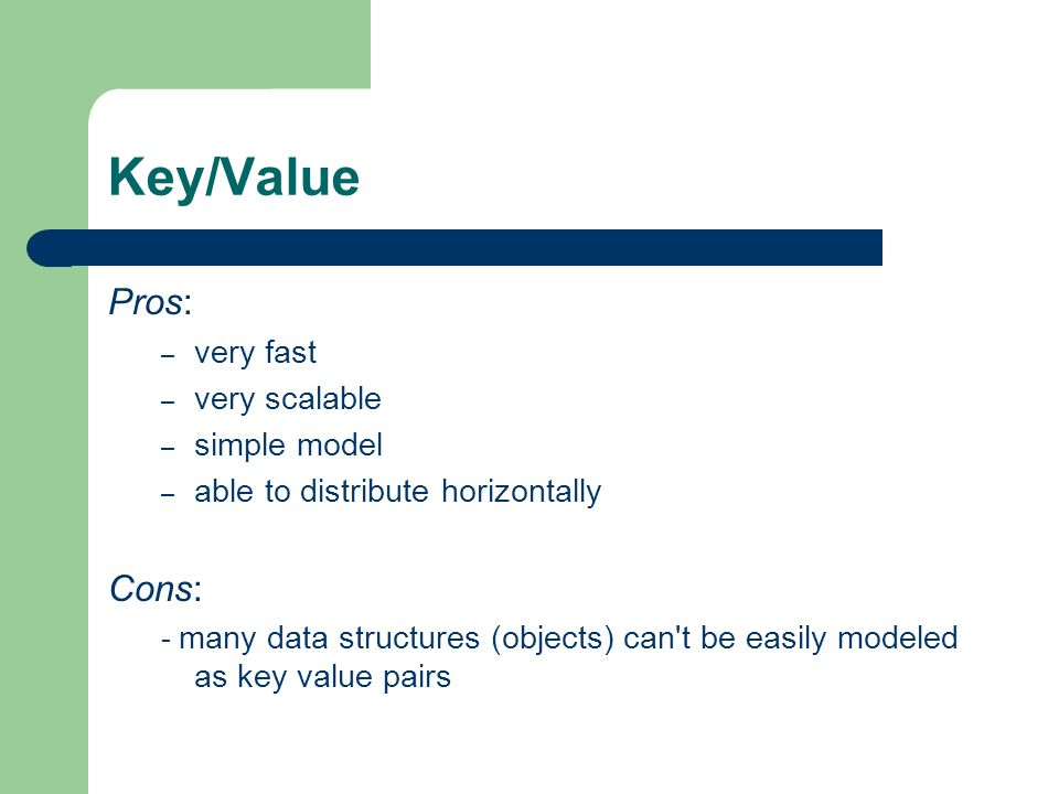 Key/Value Pros: – very fast – very scalable – simple model – able to distribute horizontally Cons: - many data structures (objects) can't be easily mo