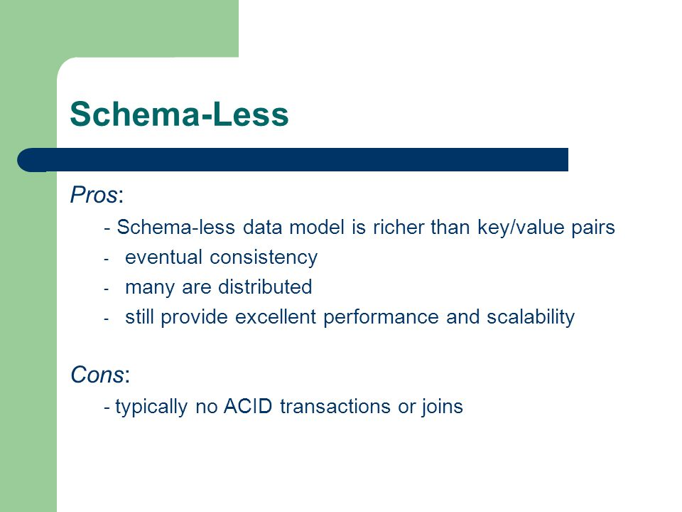 Schema-Less Pros: - Schema-less data model is richer than key/value pairs - eventual consistency - many are distributed - still provide excellent perf