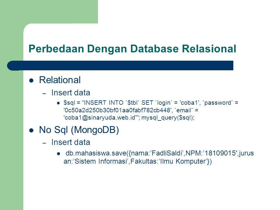 Perbedaan Dengan Database Relasional Relational – Insert data $sql = INSERT INTO `$tbl` SET `login` = coba1 , `password` = 0c50a2d250b30bf01aa0fabf782cb448 , `email` = coba1@sinaryuda.web.id ; mysql_query($sql); No Sql (MongoDB) – Insert data db.mahasiswa.save({nama:'FadliSaldi',NPM:'18109015′,jurus an:'Sistem Informasi',Fakultas:'Ilmu Komputer'})