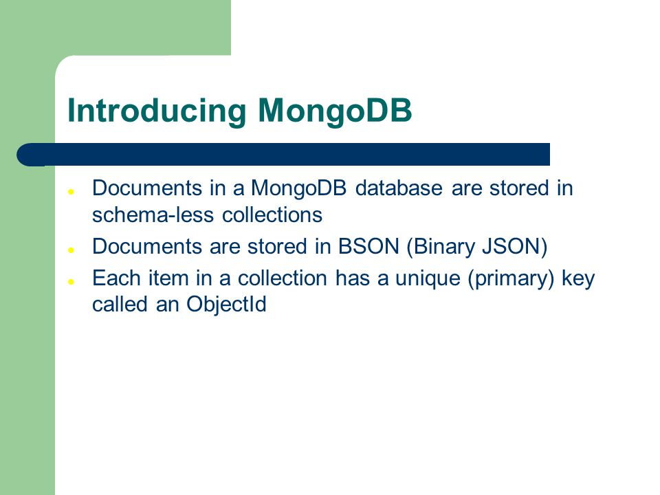 Introducing MongoDB Documents in a MongoDB database are stored in schema-less collections Documents are stored in BSON (Binary JSON) Each item in a collection has a unique (primary) key called an ObjectId