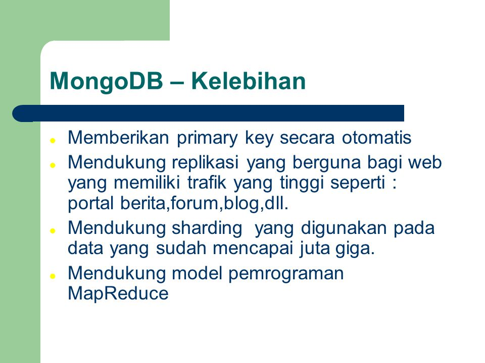 MongoDB – Kelebihan Memberikan primary key secara otomatis Mendukung replikasi yang berguna bagi web yang memiliki trafik yang tinggi seperti : portal berita,forum,blog,dll.
