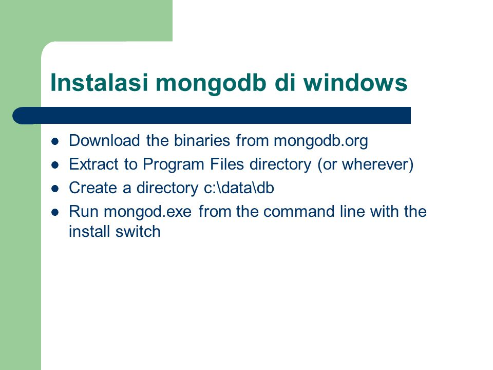 Instalasi mongodb di windows Download the binaries from mongodb.org Extract to Program Files directory (or wherever) Create a directory c:\data\db Run mongod.exe from the command line with the install switch