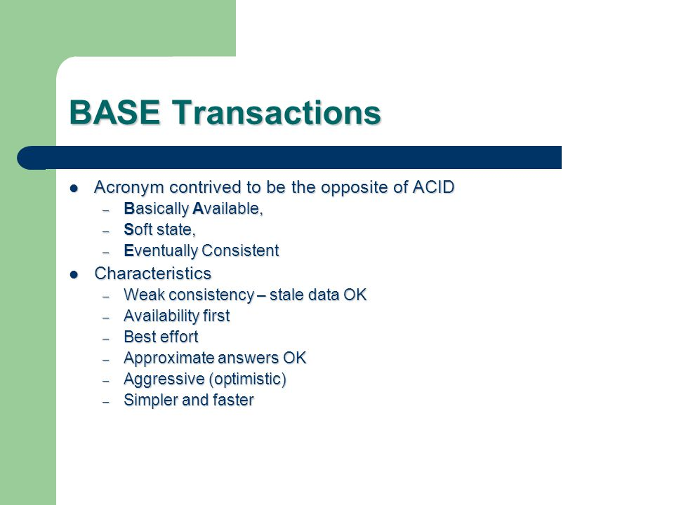 BASE Transactions Acronym contrived to be the opposite of ACID Acronym contrived to be the opposite of ACID – Basically Available, – Soft state, – Eventually Consistent Characteristics Characteristics – Weak consistency – stale data OK – Availability first – Best effort – Approximate answers OK – Aggressive (optimistic) – Simpler and faster