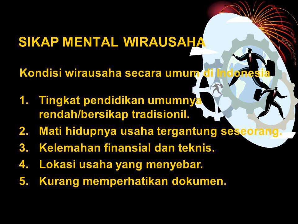 SIKAP MENTAL WIRAUSAHA Kondisi wirausaha secara umum di Indonesia 1.Tingkat pendidikan umumnya rendah/bersikap tradisionil.