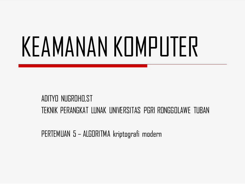 KEAMANAN KOMPUTER ADITYO NUGROHO,ST TEKNIK PERANGKAT LUNAK UNIVERSITAS PGRI RONGGOLAWE TUBAN PERTEMUAN 5 – ALGORITMA kriptografi modern