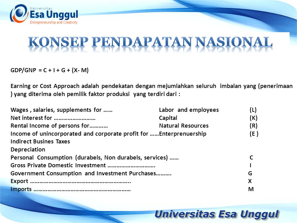 GDP/GNP = C + I + G + (X- M) Earning or Cost Approach adalah pendekatan dengan mejumlahkan seluruh imbalan yang (penerimaan ) yang diterima oleh pemilik faktor produksi yang terdiri dari : Wages, salaries, supplements for ……Labor and employees (L) Net interest for ………………………Capital (K) Rental Income of persons for………… Natural Resources (R) Income of unincorporated and corporate profit for ……Enterprenuership (E ) Indirect Busines Taxes Depreciation Personal Consumption (durabels, Non durabels, services) …… C Gross Private Domestic Investment ………………………….