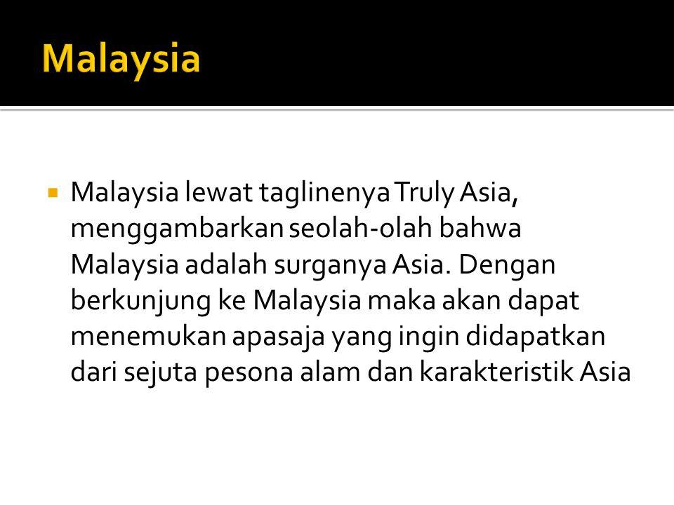  Malaysia lewat taglinenya Truly Asia, menggambarkan seolah-olah bahwa Malaysia adalah surganya Asia. Dengan berkunjung ke Malaysia maka akan dapat m