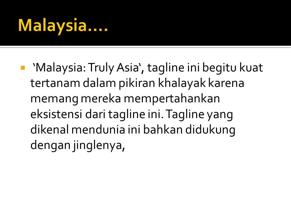  'Malaysia: Truly Asia', tagline ini begitu kuat tertanam dalam pikiran khalayak karena memang mereka mempertahankan eksistensi dari tagline ini. Tag