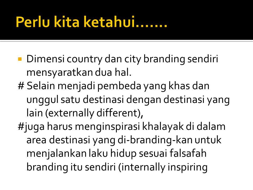  Dimensi country dan city branding sendiri mensyaratkan dua hal. # Selain menjadi pembeda yang khas dan unggul satu destinasi dengan destinasi yang l