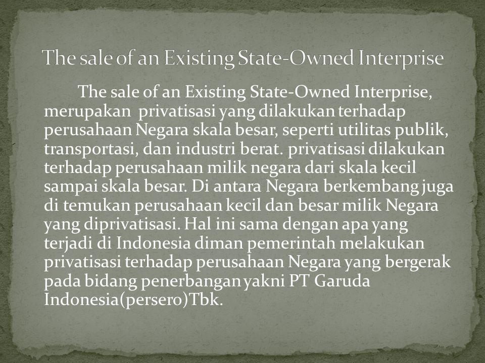 The sale of an Existing State-Owned Interprise, merupakan privatisasi yang dilakukan terhadap perusahaan Negara skala besar, seperti utilitas publik, transportasi, dan industri berat.