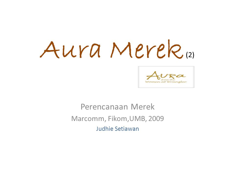 Aura Merek (2) Perencanaan Merek Marcomm, Fikom,UMB, 2009 Judhie Setiawan