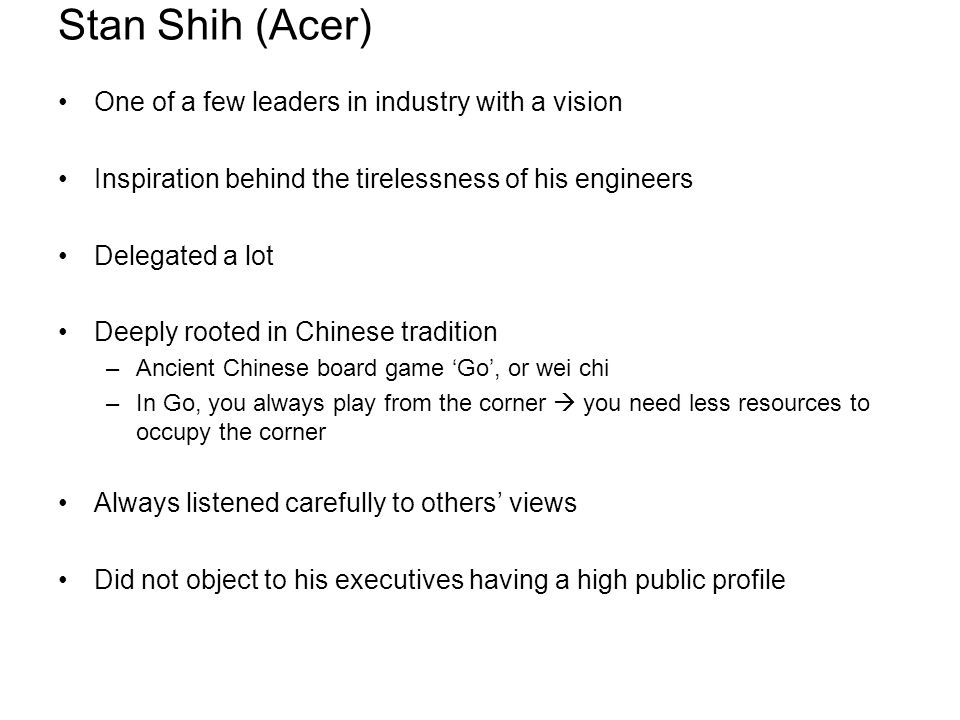 Stan Shih (Acer) One of a few leaders in industry with a vision Inspiration behind the tirelessness of his engineers Delegated a lot Deeply rooted in Chinese tradition –Ancient Chinese board game 'Go', or wei chi –In Go, you always play from the corner  you need less resources to occupy the corner Always listened carefully to others' views Did not object to his executives having a high public profile