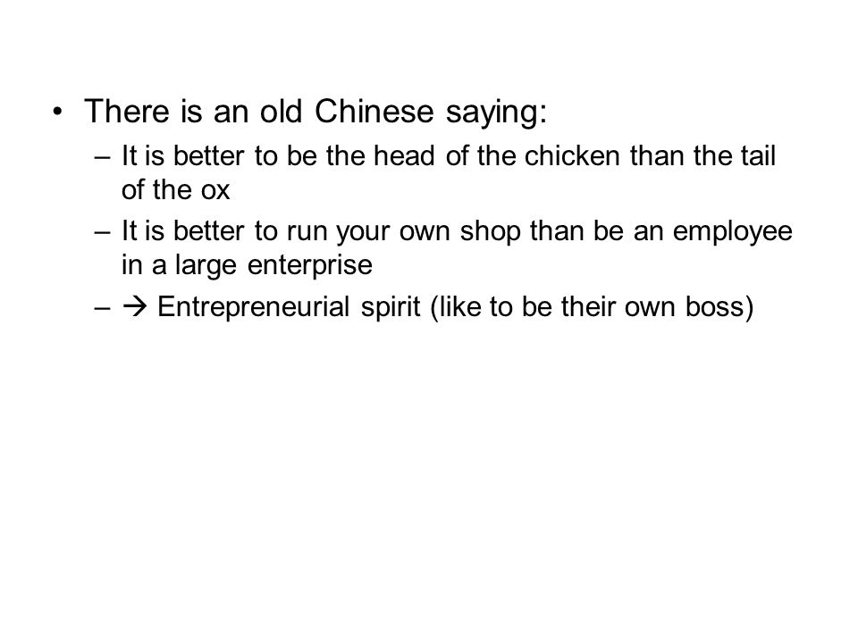 There is an old Chinese saying: –It is better to be the head of the chicken than the tail of the ox –It is better to run your own shop than be an employee in a large enterprise –  Entrepreneurial spirit (like to be their own boss)