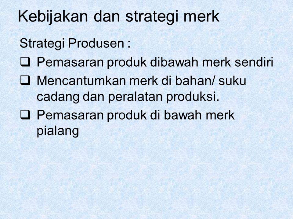 Kebijakan dan strategi merk Strategi Produsen :  Pemasaran produk dibawah merk sendiri  Mencantumkan merk di bahan/ suku cadang dan peralatan produk