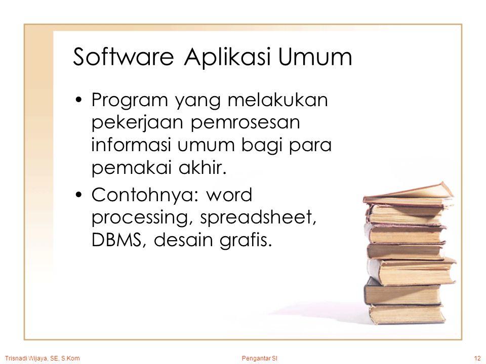 Trisnadi Wijaya, SE, S.Kom Pengantar SI12 Software Aplikasi Umum Program yang melakukan pekerjaan pemrosesan informasi umum bagi para pemakai akhir.