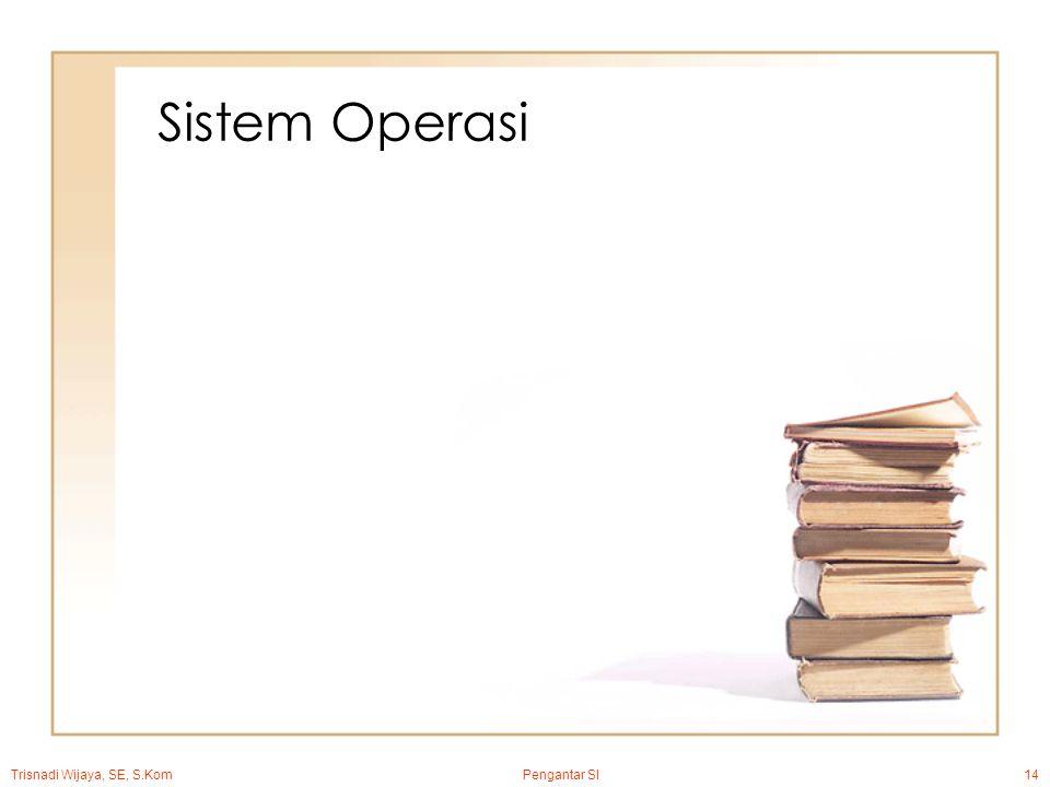 Trisnadi Wijaya, SE, S.Kom Pengantar SI14 Sistem Operasi