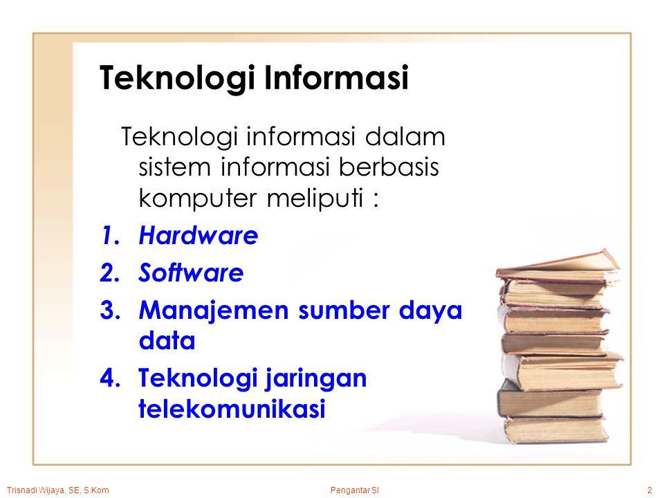 Pengantar SI2 Teknologi Informasi Teknologi informasi dalam sistem informasi berbasis komputer meliputi : 1.Hardware 2.Software 3.Manajemen sumber daya data 4.Teknologi jaringan telekomunikasi