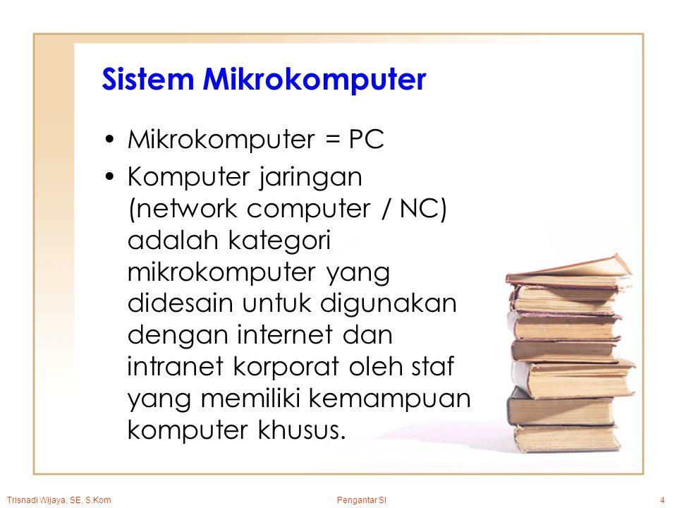 Trisnadi Wijaya, SE, S.Kom Pengantar SI4 Sistem Mikrokomputer Mikrokomputer = PC Komputer jaringan (network computer / NC) adalah kategori mikrokomputer yang didesain untuk digunakan dengan internet dan intranet korporat oleh staf yang memiliki kemampuan komputer khusus.