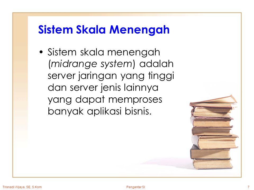 Trisnadi Wijaya, SE, S.Kom Pengantar SI7 Sistem Skala Menengah Sistem skala menengah (midrange system) adalah server jaringan yang tinggi dan server jenis lainnya yang dapat memproses banyak aplikasi bisnis.