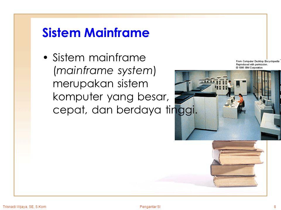 Trisnadi Wijaya, SE, S.Kom Pengantar SI8 Sistem Mainframe Sistem mainframe (mainframe system) merupakan sistem komputer yang besar, cepat, dan berdaya tinggi.