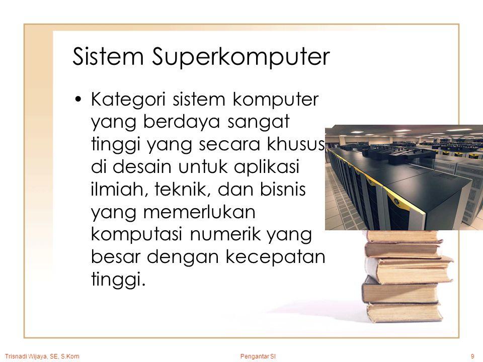Trisnadi Wijaya, SE, S.Kom Pengantar SI9 Sistem Superkomputer Kategori sistem komputer yang berdaya sangat tinggi yang secara khusus di desain untuk aplikasi ilmiah, teknik, dan bisnis yang memerlukan komputasi numerik yang besar dengan kecepatan tinggi.