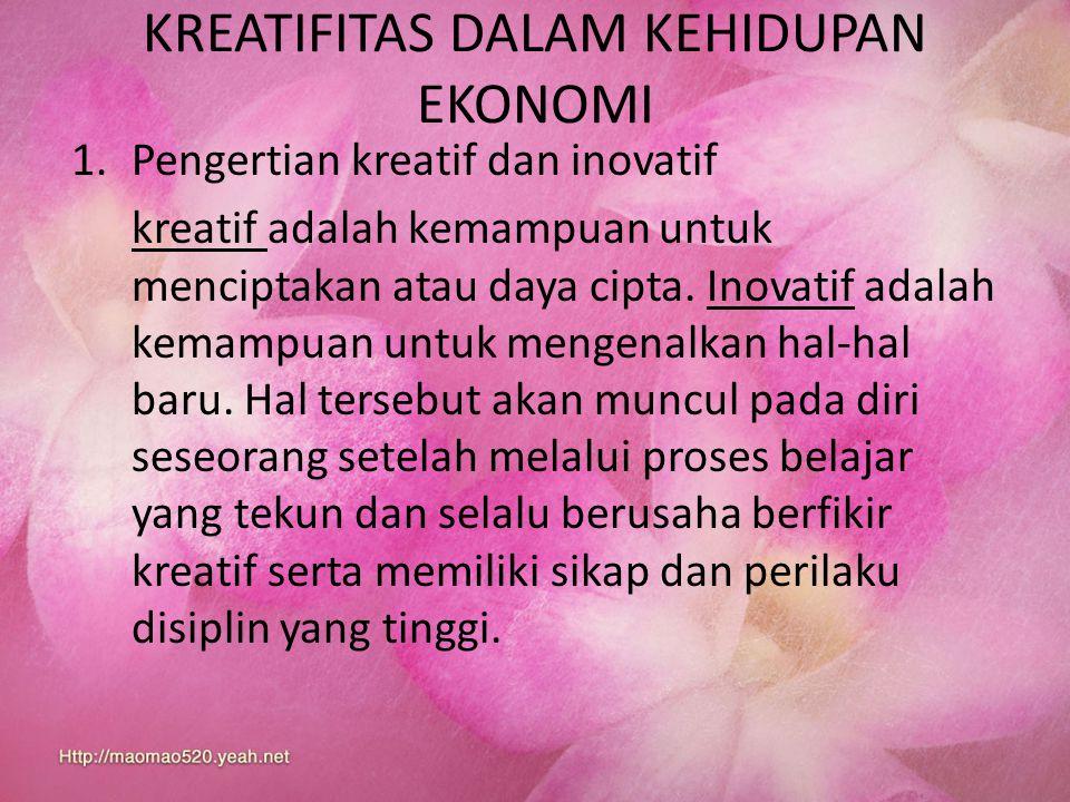KREATIFITAS DALAM KEHIDUPAN EKONOMI 1.Pengertian kreatif dan inovatif kreatif adalah kemampuan untuk menciptakan atau daya cipta. Inovatif adalah kema