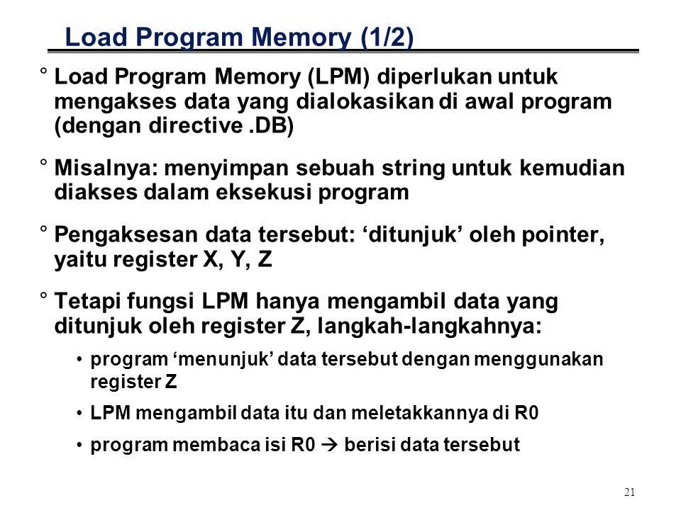 21 Load Program Memory (1/2) °Load Program Memory (LPM) diperlukan untuk mengakses data yang dialokasikan di awal program (dengan directive.DB) °Misal