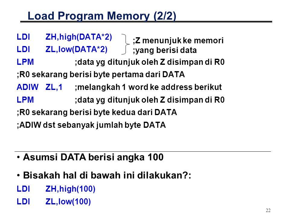 22 Load Program Memory (2/2) LDIZH,high(DATA*2) LDIZL,low(DATA*2) LPM ;data yg ditunjuk oleh Z disimpan di R0 ;R0 sekarang berisi byte pertama dari DA