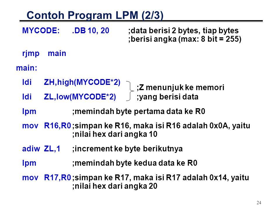 24 Contoh Program LPM (2/3) MYCODE:.DB 10, 20;data berisi 2 bytes, tiap bytes ;berisi angka (max: 8 bit = 255) rjmp main main: ldi ZH,high(MYCODE*2) l