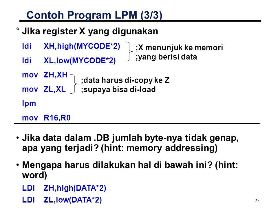 25 Contoh Program LPM (3/3) °Jika register X yang digunakan ldi XH,high(MYCODE*2) ldi XL,low(MYCODE*2) movZH,XH movZL,XL lpm movR16,R0 ;X menunjuk ke