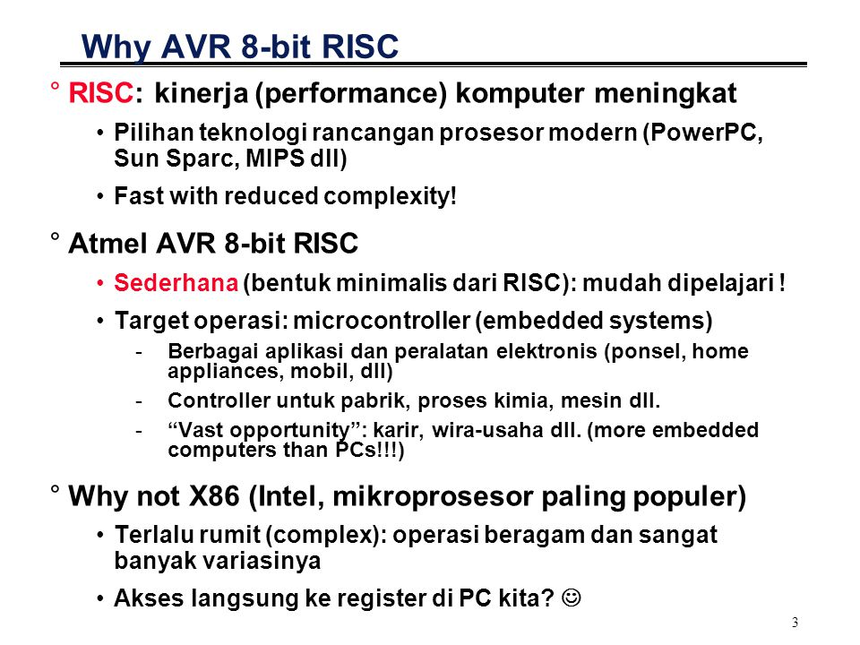 3 Why AVR 8-bit RISC °RISC: kinerja (performance) komputer meningkat Pilihan teknologi rancangan prosesor modern (PowerPC, Sun Sparc, MIPS dll) Fast w
