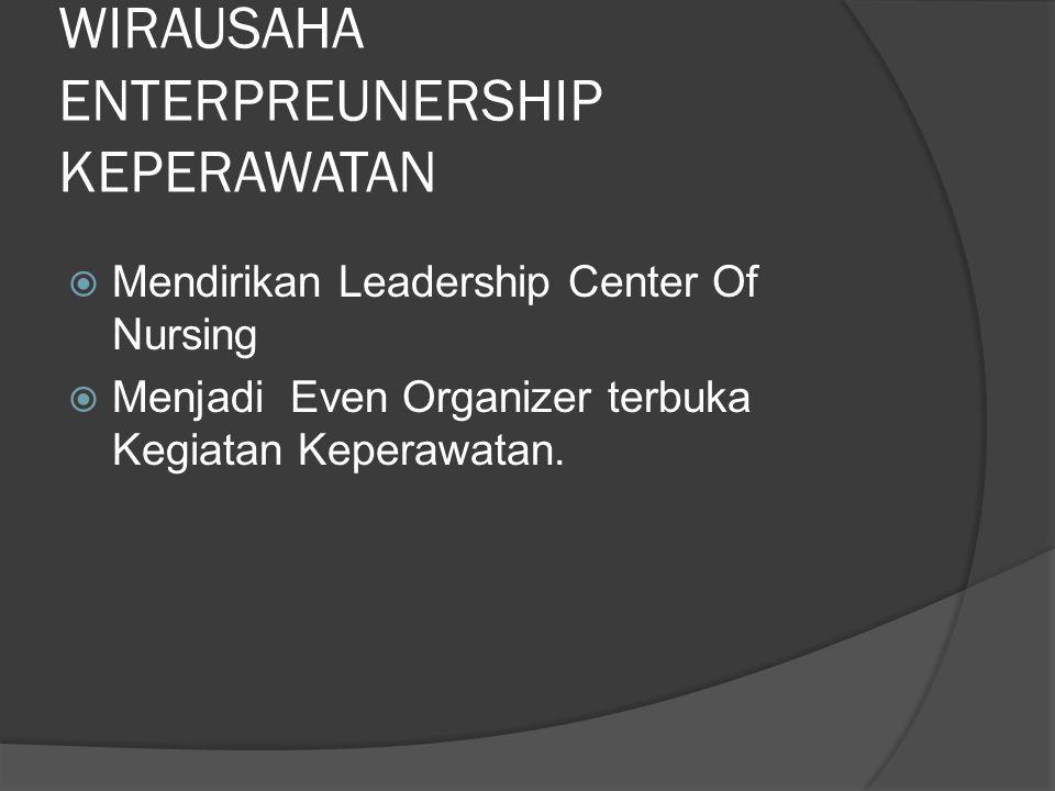 WIRAUSAHA ENTERPREUNERSHIP KEPERAWATAN  Mendirikan Leadership Center Of Nursing  Menjadi Even Organizer terbuka Kegiatan Keperawatan.