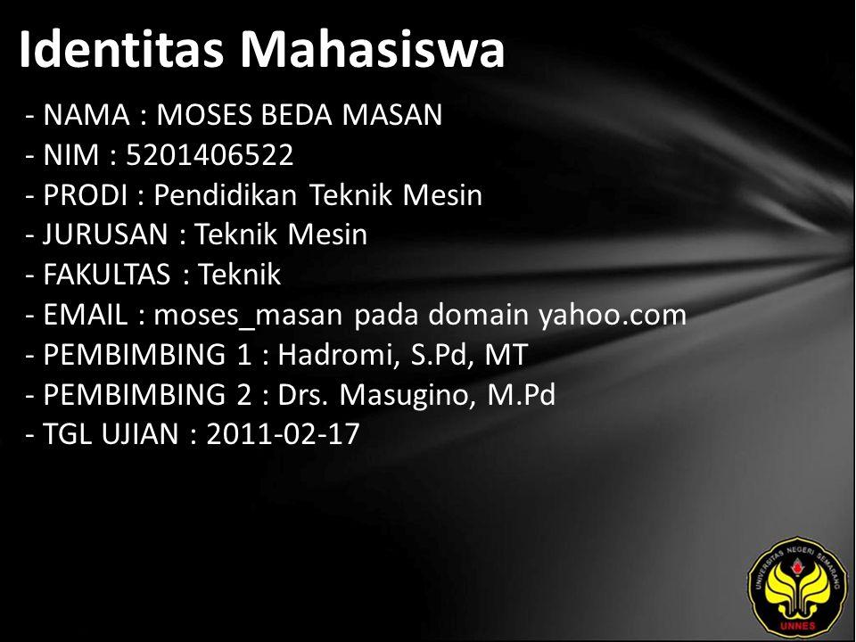 Identitas Mahasiswa - NAMA : MOSES BEDA MASAN - NIM : 5201406522 - PRODI : Pendidikan Teknik Mesin - JURUSAN : Teknik Mesin - FAKULTAS : Teknik - EMAIL : moses_masan pada domain yahoo.com - PEMBIMBING 1 : Hadromi, S.Pd, MT - PEMBIMBING 2 : Drs.