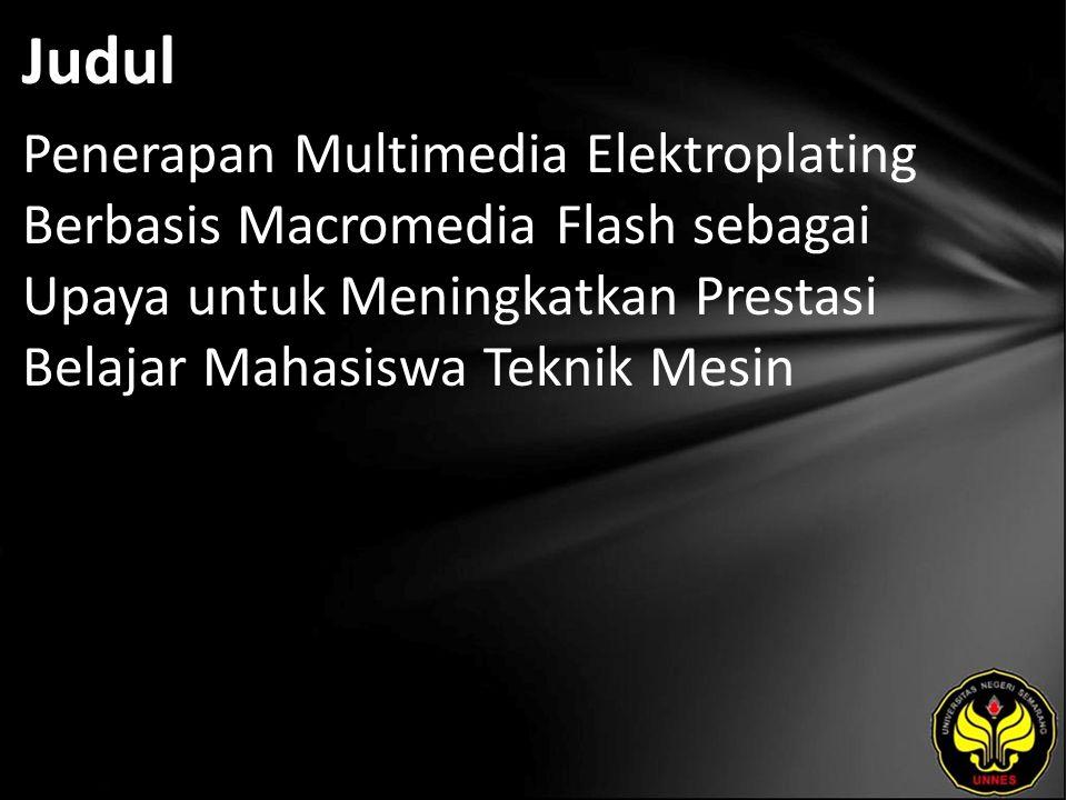 Judul Penerapan Multimedia Elektroplating Berbasis Macromedia Flash sebagai Upaya untuk Meningkatkan Prestasi Belajar Mahasiswa Teknik Mesin