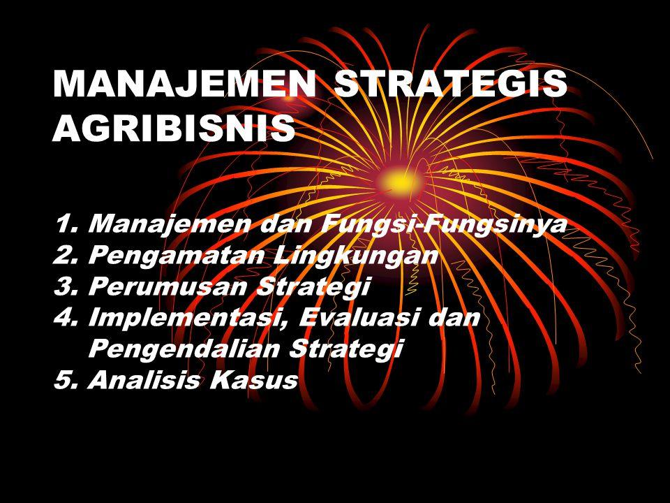 MANAJEMEN STRATEGIS AGRIBISNIS 1. Manajemen dan Fungsi-Fungsinya 2. Pengamatan Lingkungan 3. Perumusan Strategi 4. Implementasi, Evaluasi dan Pengenda