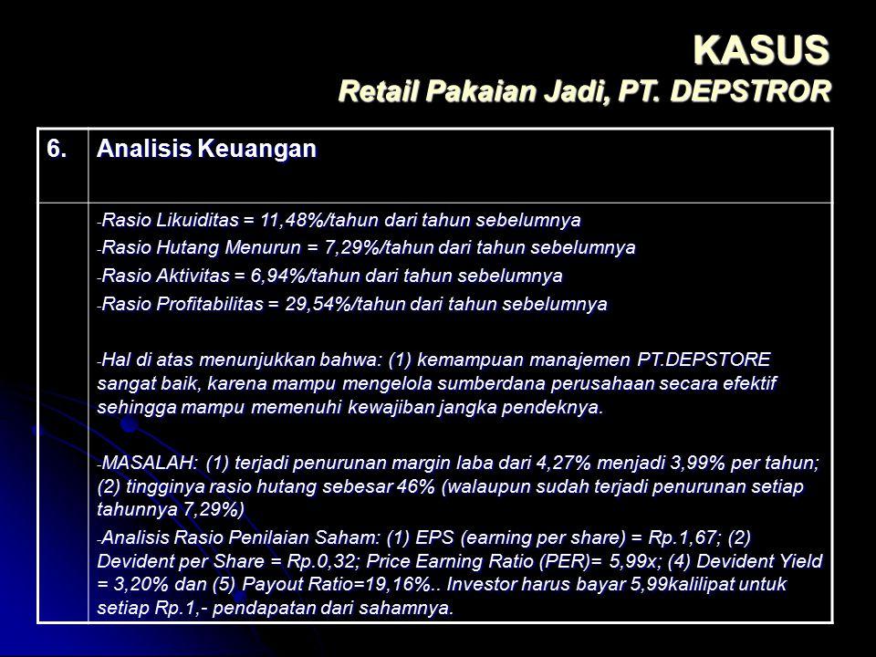 KASUS Retail Pakaian Jadi, PT. DEPSTROR 6. Analisis Keuangan - Rasio Likuiditas = 11,48%/tahun dari tahun sebelumnya - Rasio Hutang Menurun = 7,29%/ta