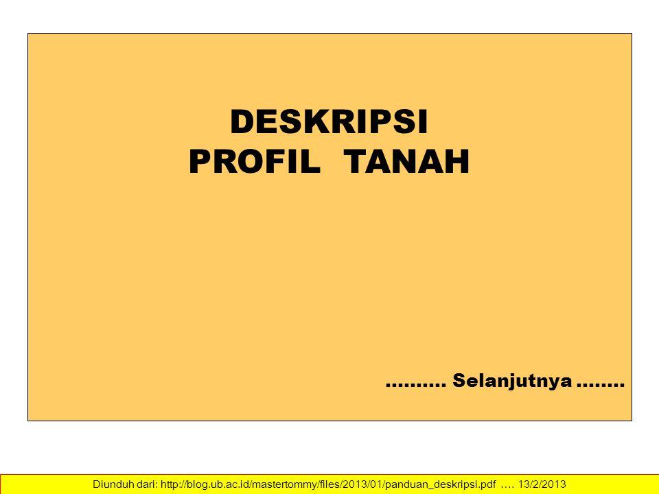 Diunduh dari: http://blog.ub.ac.id/mastertommy/files/2013/01/panduan_deskripsi.pdf …. 13/2/2013 DESKRIPSI PROFIL TANAH ………. Selanjutnya ….….