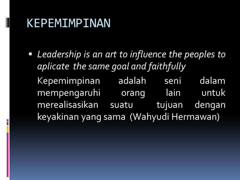 KEPEMIMPINAN  Leadership is an art to influence the peoples to aplicate the same goal and faithfully Kepemimpinan adalah seni dalam mempengaruhi oran