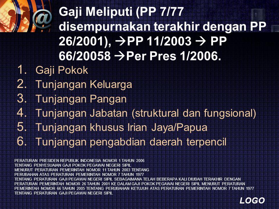 LOGO Gaji Meliputi (PP 7/77 disempurnakan terakhir dengan PP 26/2001),  PP 11/2003  PP 66/20058  Per Pres 1/2006. 1. Gaji Pokok 2. Tunjangan Keluar