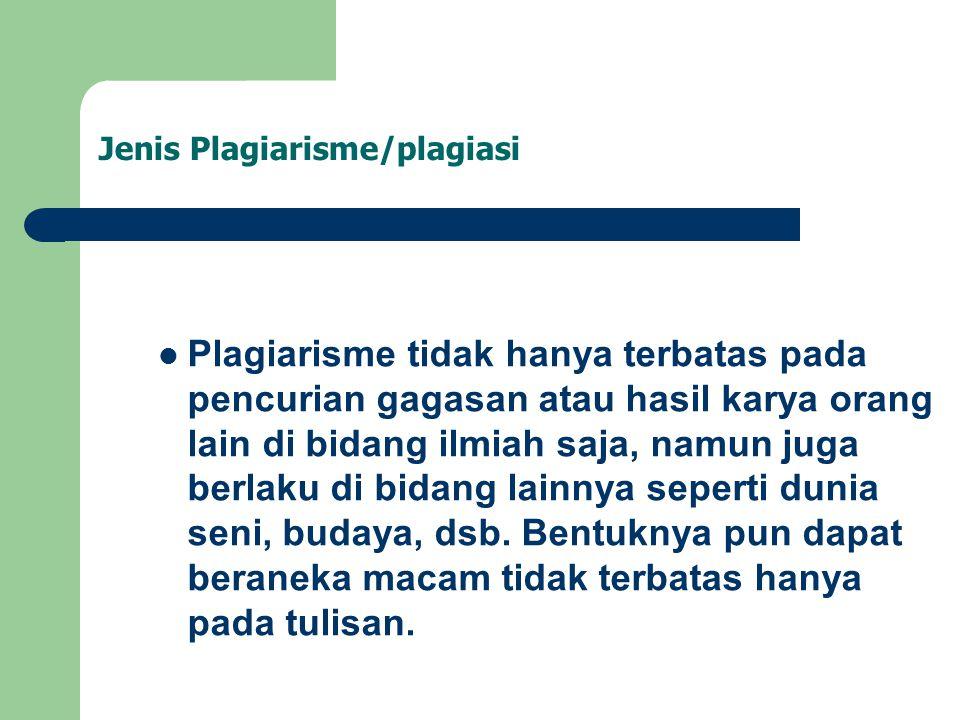Jenis Plagiarisme/plagiasi Plagiarisme tidak hanya terbatas pada pencurian gagasan atau hasil karya orang lain di bidang ilmiah saja, namun juga berlaku di bidang lainnya seperti dunia seni, budaya, dsb.