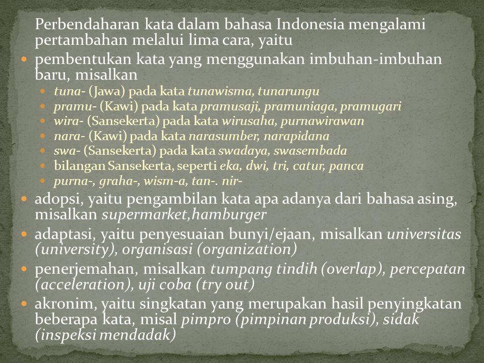 Perbendaharan kata dalam bahasa Indonesia mengalami pertambahan melalui lima cara, yaitu pembentukan kata yang menggunakan imbuhan-imbuhan baru, misal