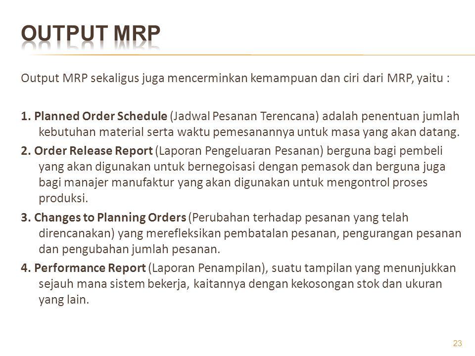 Output MRP sekaligus juga mencerminkan kemampuan dan ciri dari MRP, yaitu : 1. Planned Order Schedule (Jadwal Pesanan Terencana) adalah penentuan juml