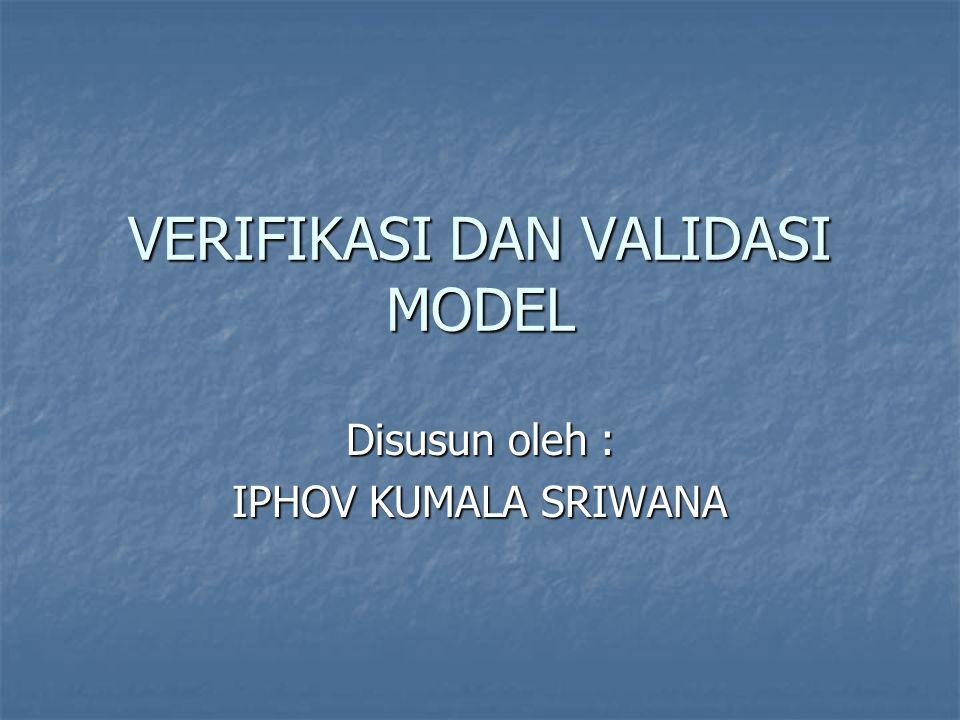 VERIFIKASI DAN VALIDASI MODEL Disusun oleh : IPHOV KUMALA SRIWANA